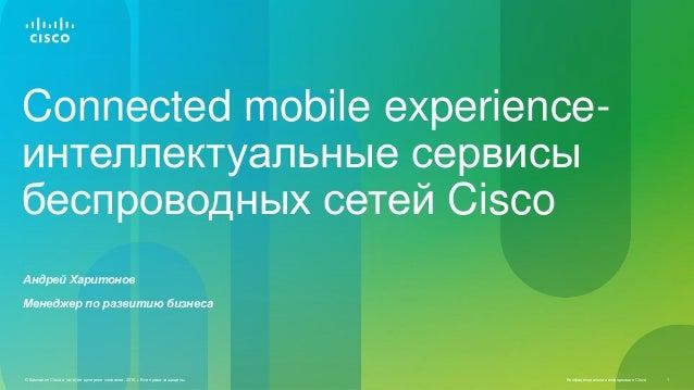 Connected mobile experienceинтеллектуальные сервисы беспроводных сетей Cisco Андрей Харитонов Менеджер по развитию бизнеса...