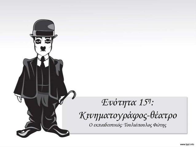 Ενότητα 15η: Κινηματογράφος-θέατρο Ο εκπαιδευτικός: Τουλιόπουλος Φώτης