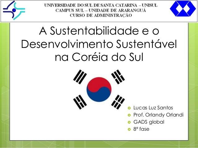 1  A Sustentabilidade e o Desenvolvimento Sustentável na Coréia do Sul         Lucas Luz Santos Prof. Orlandy Orlandi ...