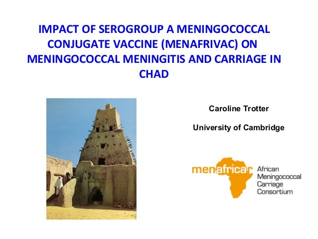 IMPACT OF SEROGROUP A MENINGOCOCCAL CONJUGATE VACCINE (MENAFRIVAC) ON MENINGOCOCCAL MENINGITIS AND CARRIAGE IN CHAD Caroli...