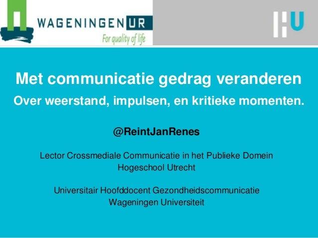 Met communicatie gedrag veranderen Over weerstand, impulsen, en kritieke momenten. @ReintJanRenes Lector Crossmediale Comm...