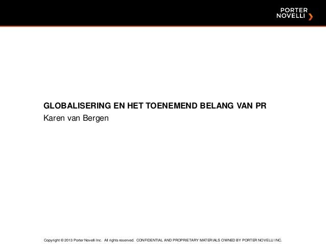 GLOBALISERING EN HET TOENEMEND BELANG VAN PR Karen van Bergen  Copyright © 2013 Porter Novelli Inc. All rights reserved. C...