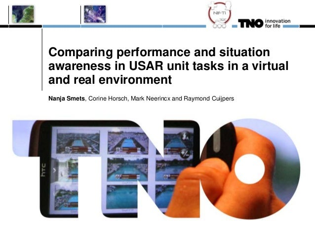Comparing performance and situationawareness in USAR unit tasks in a virtualand real environmentNanja Smets, Corine Horsch...