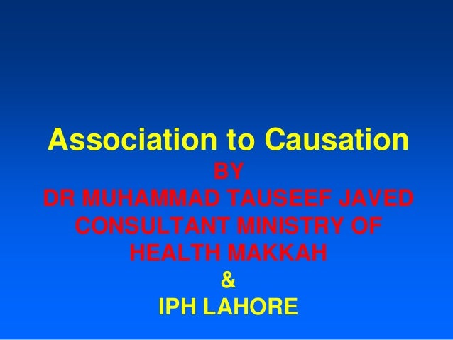Association to Causation BY DR MUHAMMAD TAUSEEF JAVED CONSULTANT MINISTRY OF HEALTH MAKKAH & IPH LAHORE