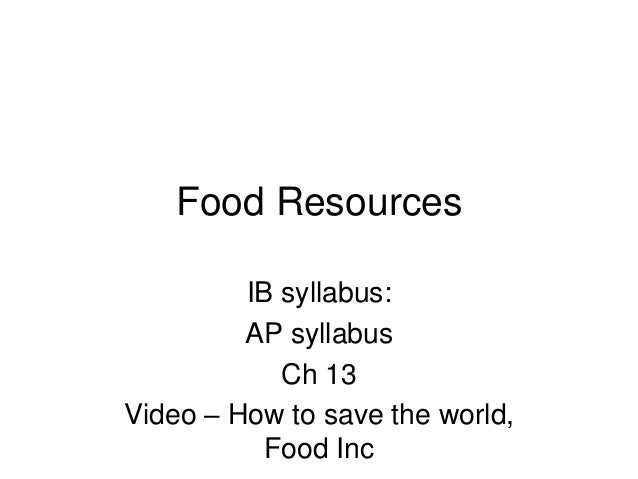 Food Resources IB syllabus: AP syllabus Ch 13 Video – How to save the world, Food Inc