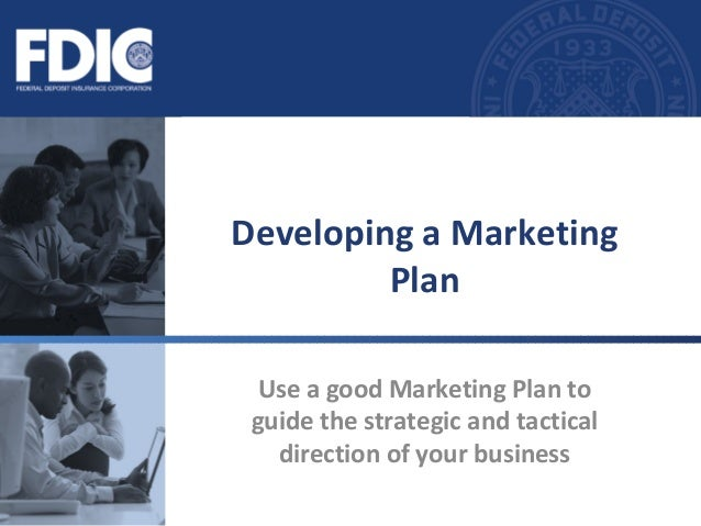 Use a good Marketing Plan to guide the strategic and tactical direction of your business Developing a Marketing Plan