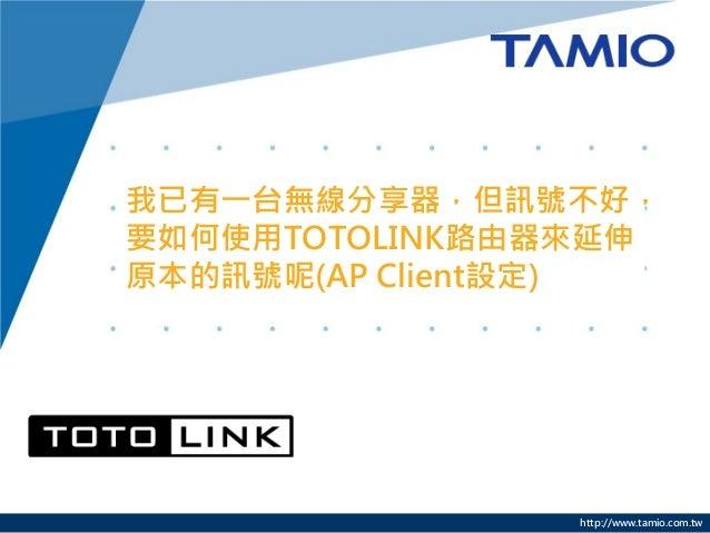 http://www.tamio.com.tw 我已有一台無線分享器,但訊號不好, 要如何使用TOTOLINK路由器來延伸 原本的訊號呢(AP Client設定)
