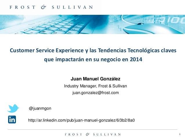 1  Customer Service Experience y las Tendencias Tecnológicas claves que impactarán en su negocio en 2014  Juan Manuel Gonz...