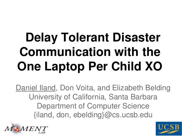 Delay Tolerant Disaster Communication with the One Laptop Per Child XO Daniel Iland, Don Voita, and Elizabeth Belding Univ...