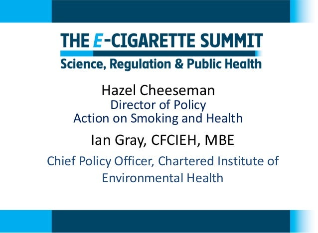 Hazel Cheeseman  Director of Policy  Action on Smoking and Health  Ian Gray, CFCIEH, MBE  Chief Policy Officer, Chartered ...