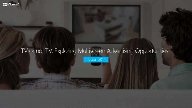 TV or not TV: Exploring Multiscreen Advertising Opportunities  Россия 2014
