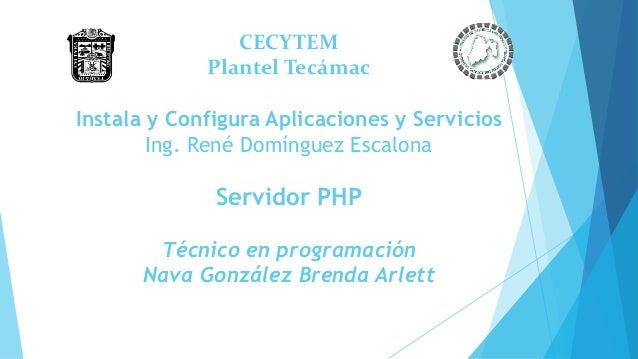 CECYTEM Plantel Tecámac Instala y Configura Aplicaciones y Servicios Ing. René Domínguez Escalona Servidor PHP Técnico en ...