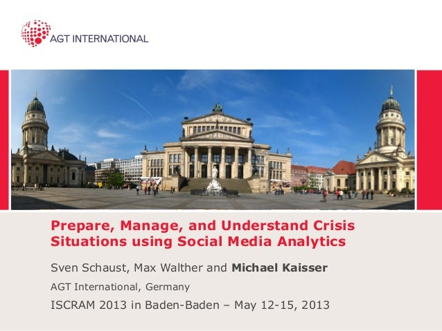 Prepare, Manage, and Understand Crisis Situations using Social Media Analytics Sven Schaust, Max Walther and Michael Kaiss...