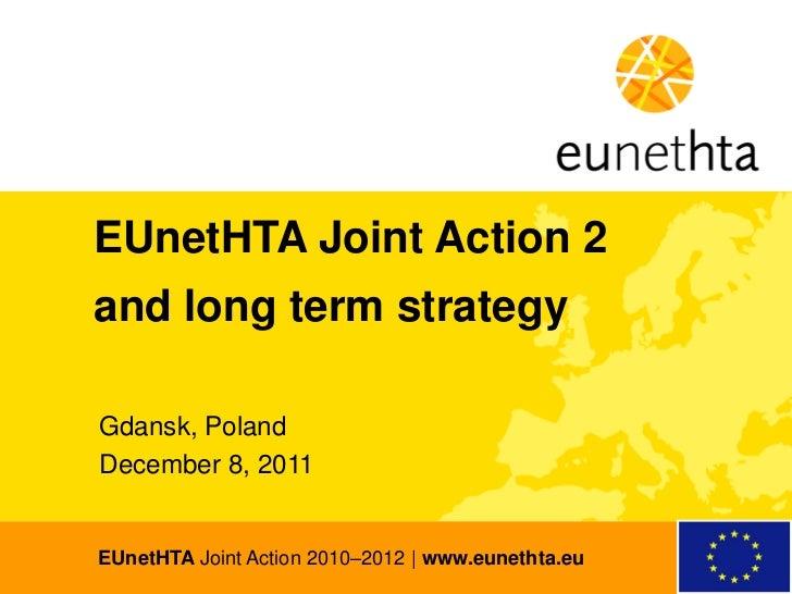 EUnetHTA Joint Action 2and long term strategyGdansk, PolandDecember 8, 2011EUnetHTA Joint Action 2010–2012   www.eunethta.eu