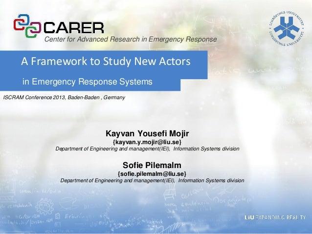in Emergency Response Systems A Framework to Study New Actors Kayvan Yousefi Mojir {kayvan.y.mojir@liu.se} Department of E...