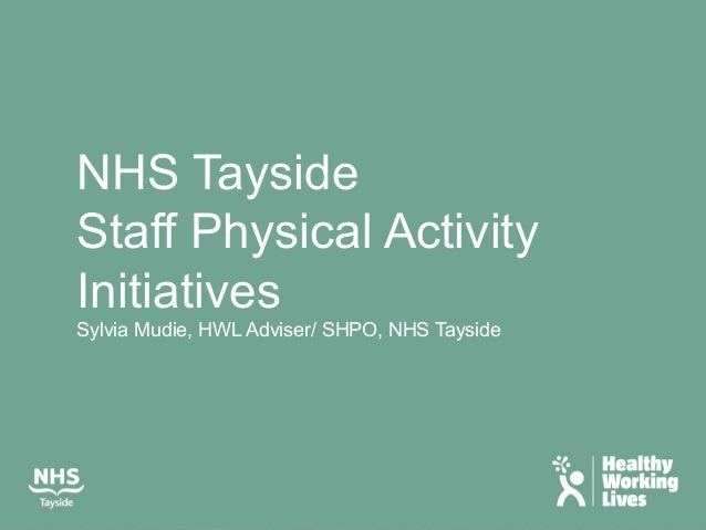 NHS Tayside Staff Physical Activity Initiatives Sylvia Mudie, HWL Adviser/ SHPO, NHS Tayside