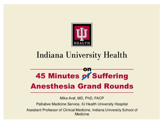 on 45 Minutes of Suffering Anesthesia Grand Rounds Mike Aref, MD, PhD, FACP Palliative Medicine Service, IU Health Univers...