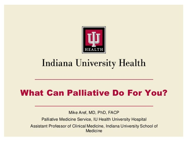 What Can Palliative Do For You? Mike Aref, MD, PhD, FACP Palliative Medicine Service, IU Health University Hospital Assist...