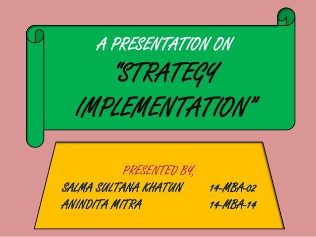 "A PRESENTATION ON ""STRATEGY IMPLEMENTATION"" PRESENTED BY, SALMA SULTANA KHATUN 14-MBA-02 ANINDITA MITRA 14-MBA-14"