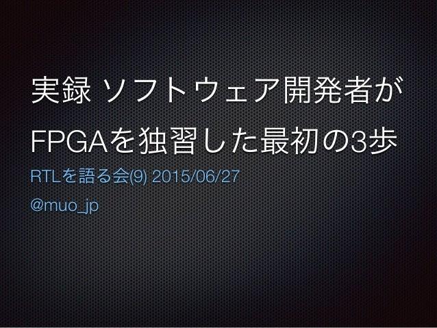 実録 ソフトウェア開発者が FPGAを独習した最初の3歩 RTLを語る会(9) 2015/06/27 @muo_jp