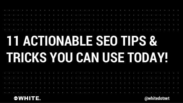 @whitedotnet 11 ACTIONABLE SEO TIPS & TRICKS YOU CAN USE TODAY!