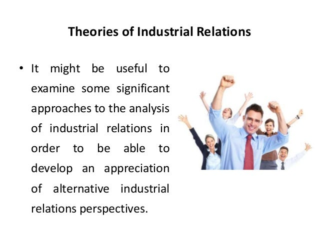perspectives of industrial relations essay Theoretical perspectives industrial relations scholars have described three major theoretical perspectives or frameworks, that contrast in their understanding and analysis of workplace relations.