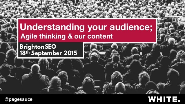 Understanding your audience; Agile thinking & our content BrightonSEO 18th September 2015 @pagesauce