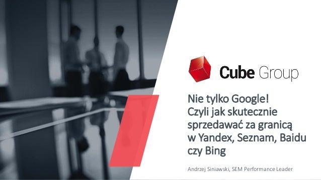 Nie tylko Google! Czyli jak skutecznie sprzedawać za granicą w Yandex, Seznam, Baidu czy Bing Andrzej Siniawski, SEM Perfo...