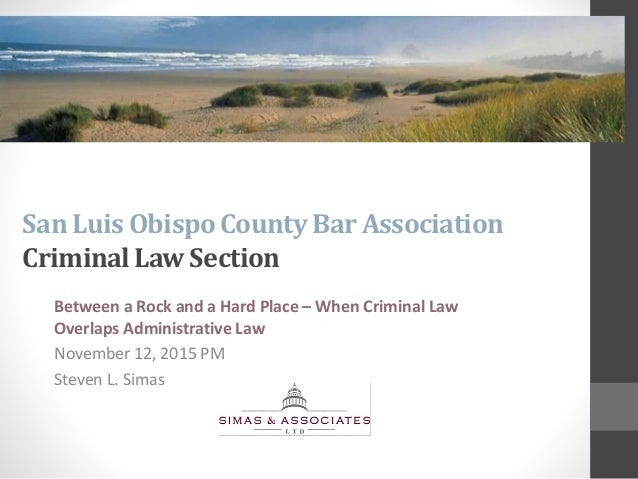 San Luis ObispoCounty Bar Association CriminalLawSection Between a Rock and a Hard Place – When Criminal Law Overlaps Admi...