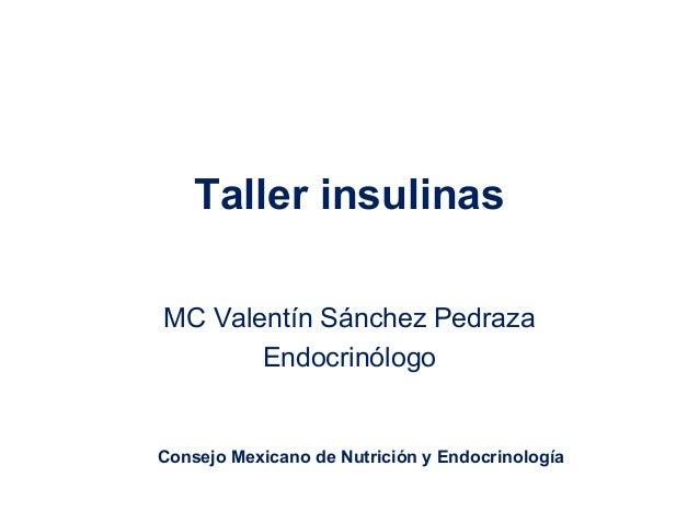 Taller insulinas MC Valentín Sánchez Pedraza Endocrinólogo Consejo Mexicano de Nutrición y Endocrinología