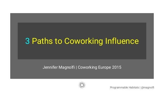 3 Paths to Coworking Influence Jennifer Magnolfi   Coworking Europe 2015 Programmable Habitats   @magnolfi