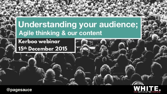Understanding your audience; Agile thinking & our content Kerboo webinar 15th December 2015 @pagesauce
