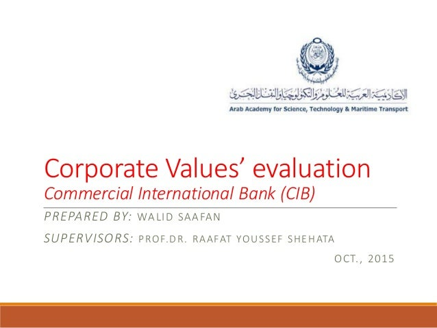 Corporate Values' evaluation Commercial International Bank (CIB) PREPARED BY: WALID SAAFAN SUPERVISORS: PROF.DR. RAAFAT YO...