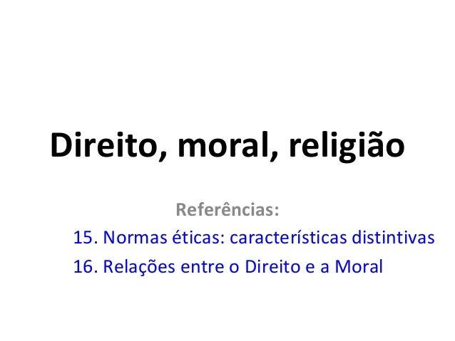 Direito, moral, religião Referências: 15. Normas éticas: características distintivas 16. Relações entre o Direito e a Mora...