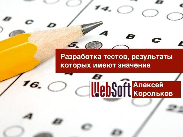 Разработка тестов, результаты которых имеют значение Алексей Корольков