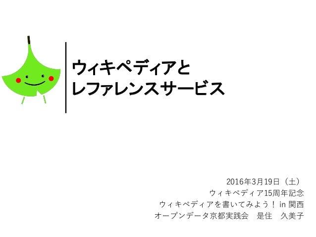 ウィキペディアと レファレンスサービス 2016年3月19日(土) ウィキペディア15周年記念 ウィキペディアを書いてみよう! in 関西 オープンデータ京都実践会 是住 久美子