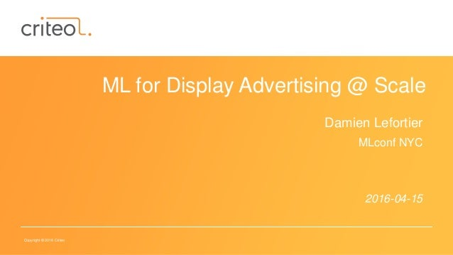 Copyright © 2016 Criteo ML for Display Advertising @ Scale Damien Lefortier MLconf NYC 2016-04-15
