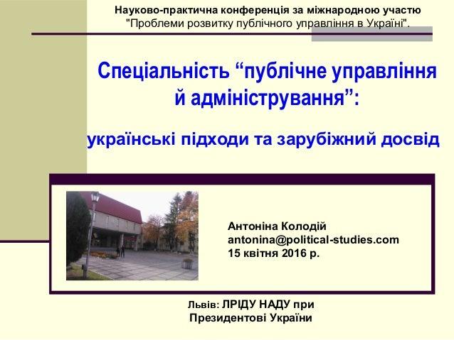 """Спеціальність """"публічне управління й адміністрування"""": українські підходи та зарубіжний досвід Антоніна Колодій antonina@p..."""