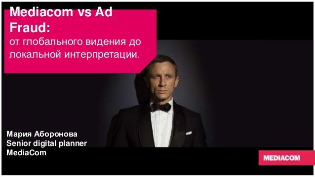Mediacom vs Ad Fraud: от глобального видения до локальной интерпретации. Мария Аборонова Senior digital planner MediaCom