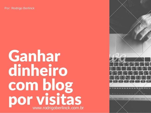 Ganhar dinheiro comblog porvisitas Por:RodrigoBerlinck www.rodrigoberlinck.com.br