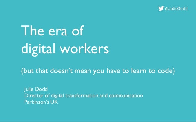The era of digital workers (but that doesn't mean you have to learn to code) @JulieDodd Julie Dodd Director of digital tra...