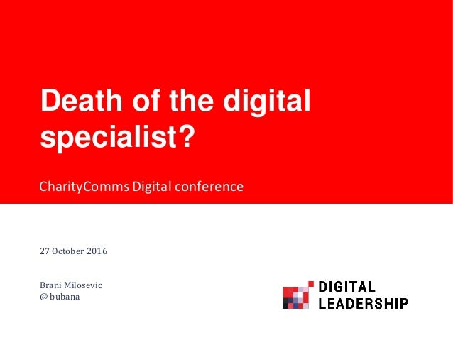 CharityComms Digital conference Death of the digital specialist? 27 October 2016 Brani Milosevic @ bubana