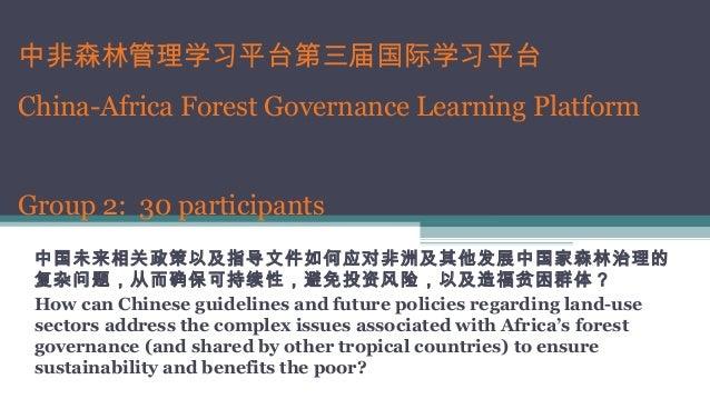 中非森林管理学习平台第三届国际学习平台 China-Africa Forest Governance Learning Platform Group 2: 30 participants 中国未来相关政策以及指导文件如何应对非洲及其他发展中国家...