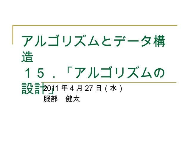 アルゴリズムとデータ構 造 15.「アルゴリズムの 設計」2011 年 4 月 27 日(水) 服部 健太
