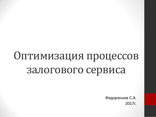Оптимизация процессов залогового сервиса Федоренков С.А. 2017г.