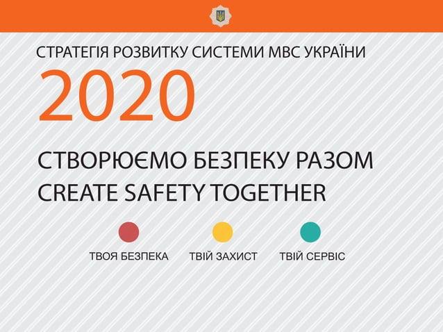 2020 СТРАТЕГІЯ РОЗВИТКУ СИСТЕМИ МВС УКРАЇНИ СТВОРЮЄМО БЕЗПЕКУ РАЗОМ CREATЕ SAFETY TOGETHER ТВІЙ ЗАХИСТ ТВІЙ СЕРВІСТВОЯ БЕЗ...