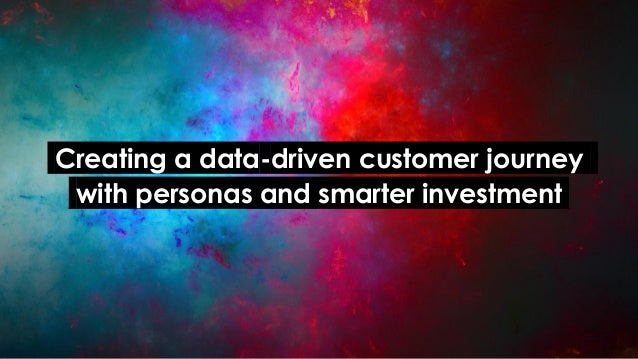 .Creating a data-driven customer journey. .with personas and smarter investment.