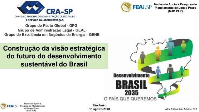 Adm Antônio Luís Aulicino, PhD São Paulo 15 agosto 2018 Construção da visão estratégica do futuro do desenvolvimento suste...