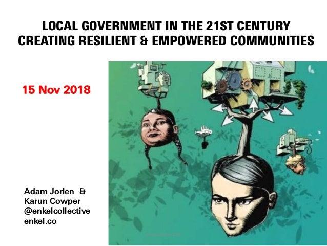 LOCAL GOVERNMENT IN THE 21ST CENTURY CREATING RESILIENT & EMPOWERED COMMUNITIES 15 Nov 2018 Adam Jorlen & Karun Cowper @en...