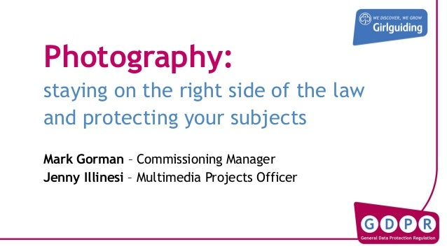 Photography: staying on the right side of the law and protecting your subjects Mark Gorman – Commissioning Manager Jenny I...